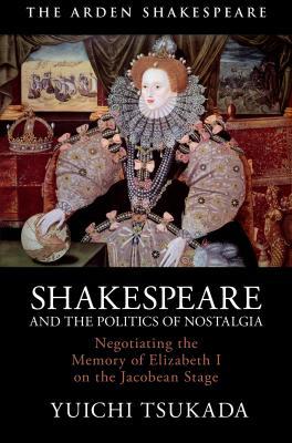 Yuichi Tsukada, Shakespeare and the Politics of Nostalgia (London; New York: Arden Shakespeare, 2019)